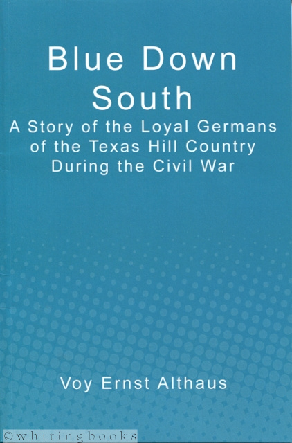 Image for Blue Down South: A Story of the Loyal Germans of the Texas Hill Country During the Civil War
