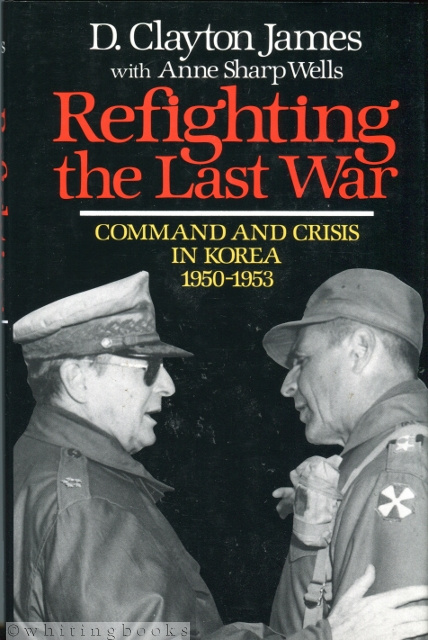 Image for Refighting the Last War: Command and Crisis in Korea 1950-1953